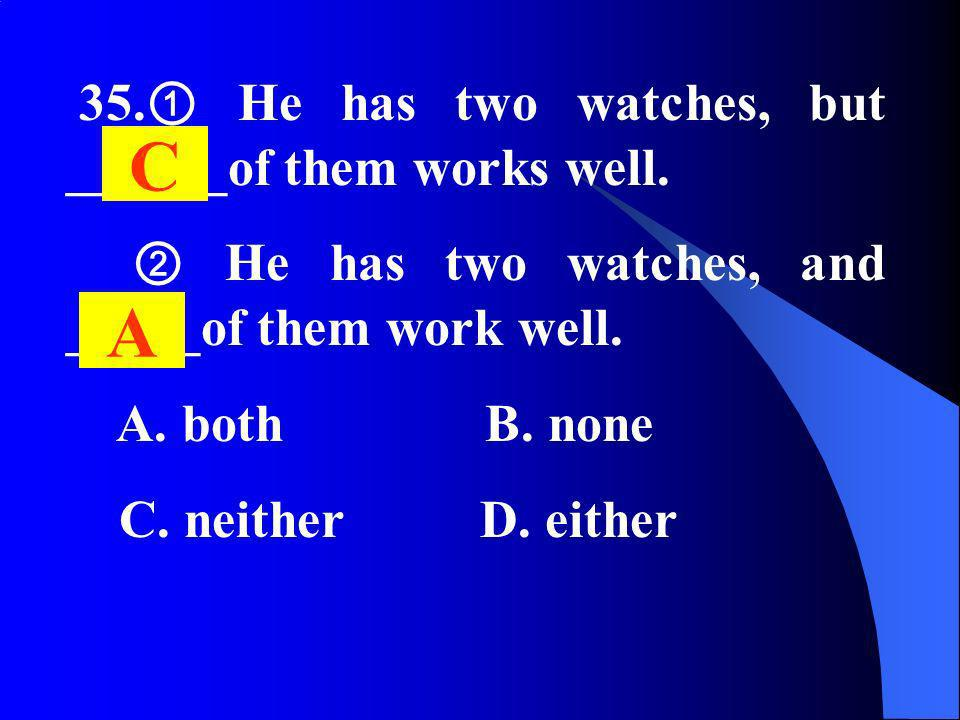 35. He has two watches, but ______of them works well. He has two watches, and _____of them work well. A. both B. none C. neither D. either C A