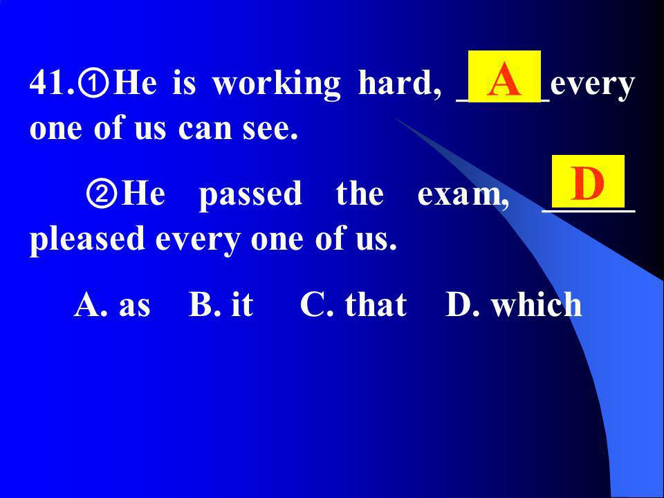 41. He is working hard, _____every one of us can see. He passed the exam, _____ pleased every one of us. A. as B. it C. that D. which A D