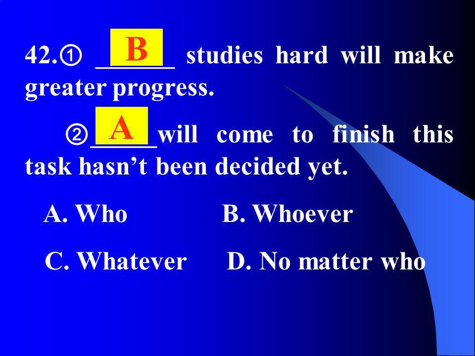 42. ______ studies hard will make greater progress. _____will come to finish this task hasnt been decided yet. A. Who B. Whoever C. Whatever D. No mat