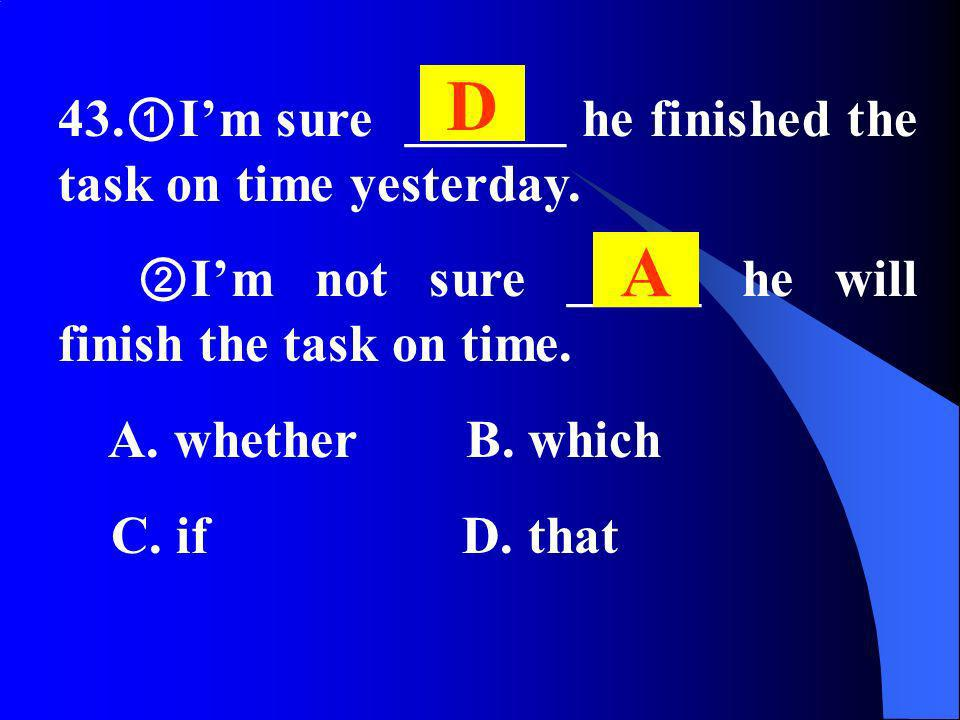 43. Im sure ______ he finished the task on time yesterday. Im not sure _____ he will finish the task on time. A. whether B. which C. if D. that D A