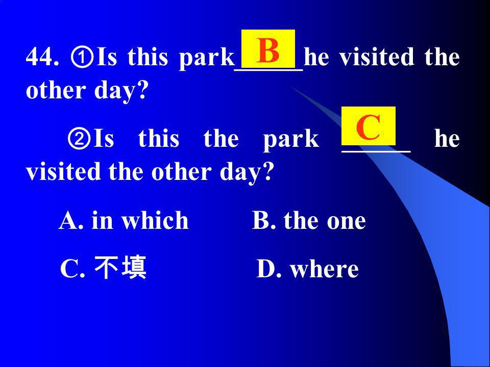 44. Is this park_____he visited the other day? Is this the park _____ he visited the other day? A. in which B. the one C. D. where B C