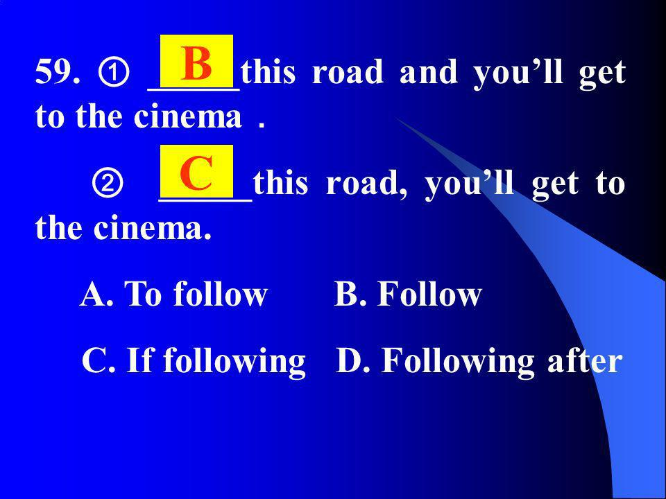 59. _____this road and youll get to the cinema _____this road, youll get to the cinema. A. To follow B. Follow C. If following D. Following after B C
