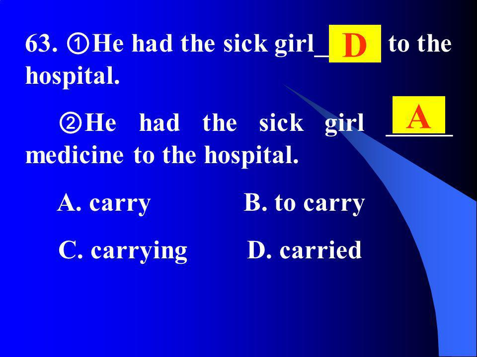 63. He had the sick girl_____ to the hospital. He had the sick girl _____ medicine to the hospital. A. carry B. to carry C. carrying D. carried D A