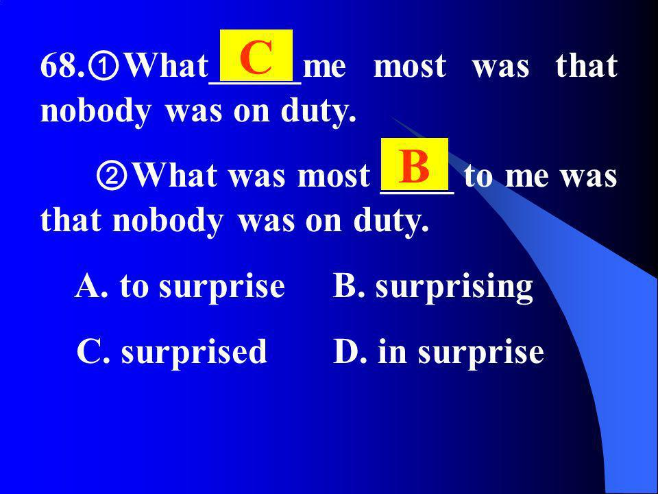 68. What_____me most was that nobody was on duty. What was most ____ to me was that nobody was on duty. A. to surprise B. surprising C. surprised D. i