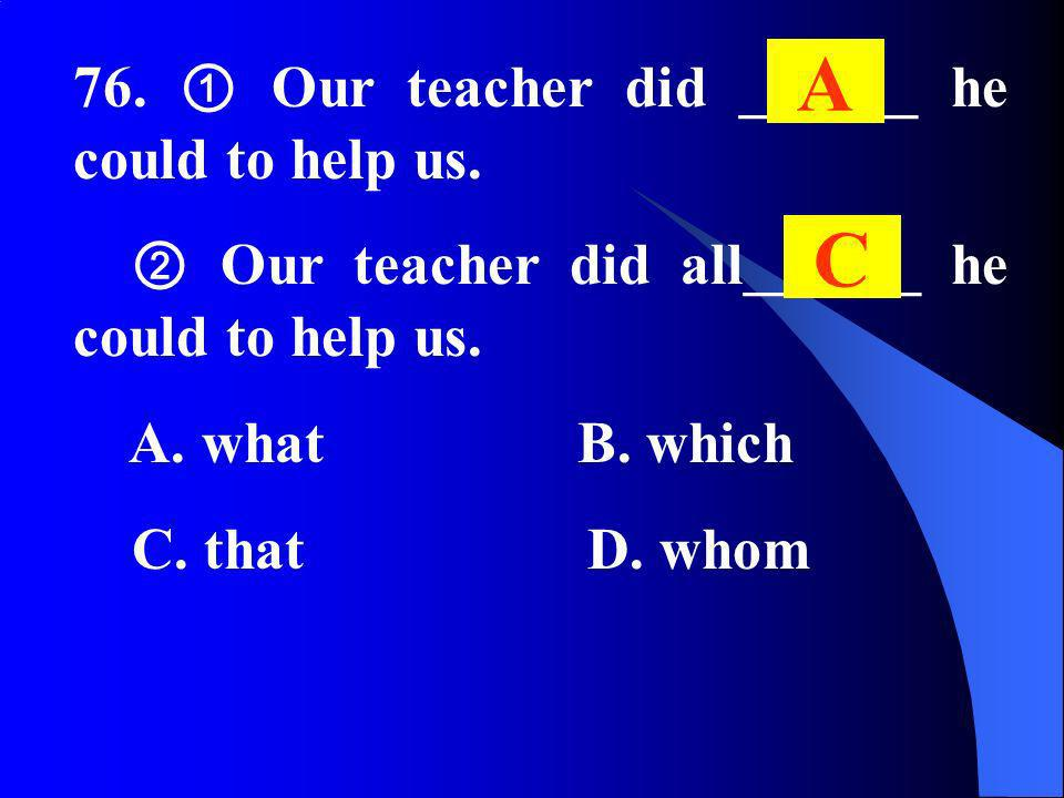 76. Our teacher did ______ he could to help us. Our teacher did all______ he could to help us. A. what B. which C. that D. whom A C