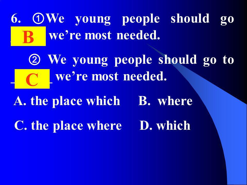 6. We young people should go _____ were most needed. We young people should go to ______ were most needed. A. the place which B. where C. the place wh