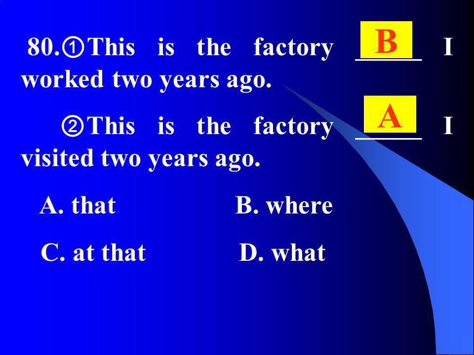 80. This is the factory _____ I worked two years ago. This is the factory _____ I visited two years ago. A. that B. where C. at that D. what B A
