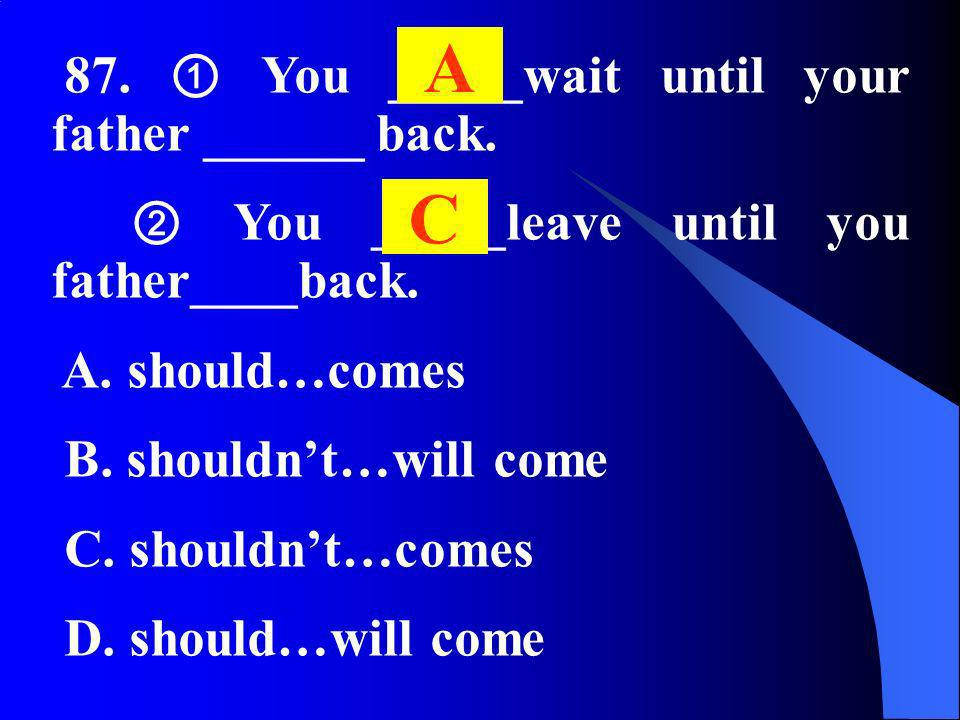 87. You _____wait until your father ______ back. You _____leave until you father____back. A. should…comes B. shouldnt…will come C. shouldnt…comes D. s