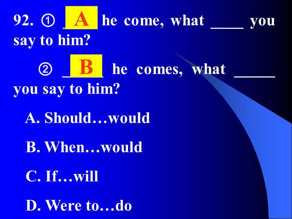 92. ____ he come, what ____ you say to him? _____ he comes, what _____ you say to him? A. Should…would B. When…would C. If…will D. Were to…do A B