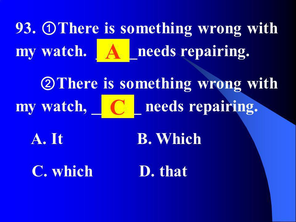 93. There is something wrong with my watch. _____needs repairing. There is something wrong with my watch, ______ needs repairing. A. It B. Which C. wh