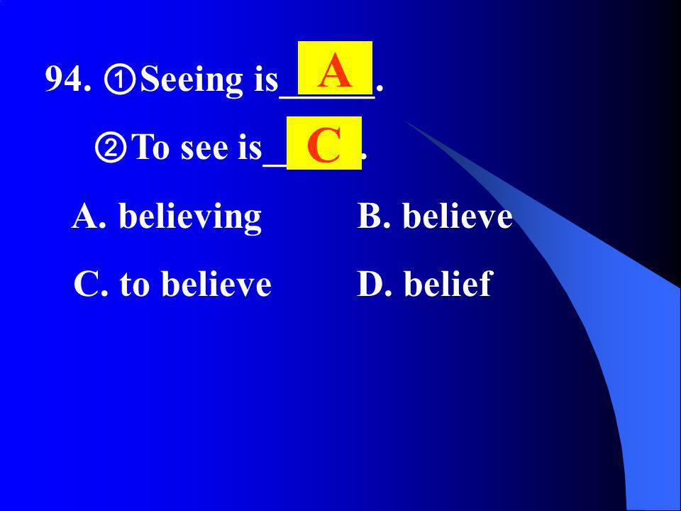 94. Seeing is_____. To see is_____. A. believing B. believe C. to believe D. belief A C