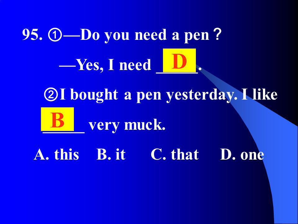 95. Do you need a pen Yes, I need _____. I bought a pen yesterday. I like _____ very muck. A. this B. it C. that D. one D B