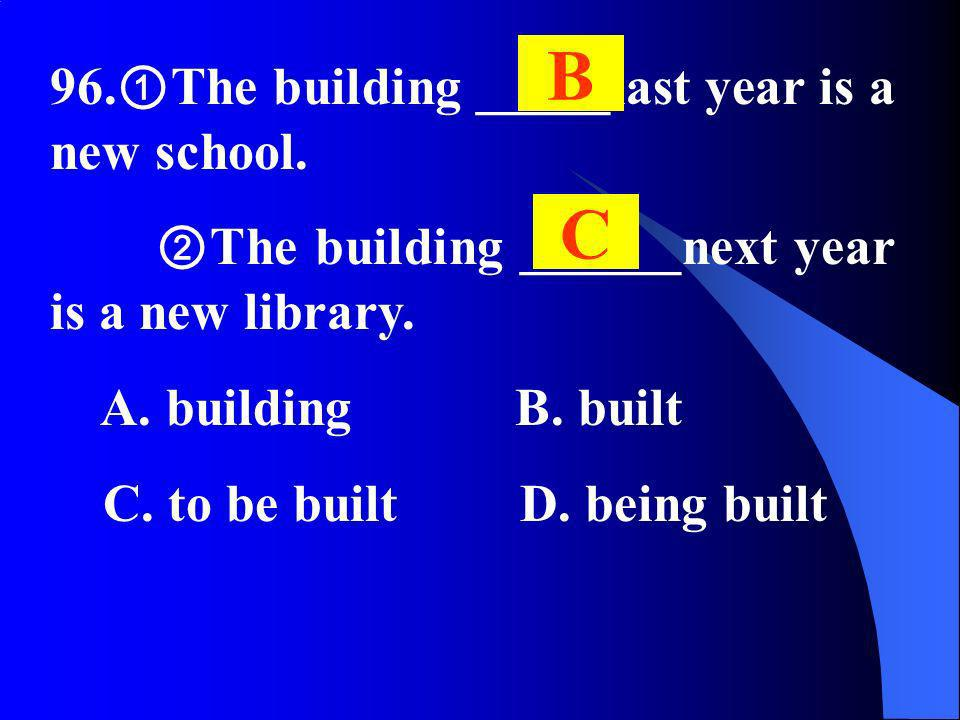 96. The building _____last year is a new school. The building ______next year is a new library. A. building B. built C. to be built D. being built B C