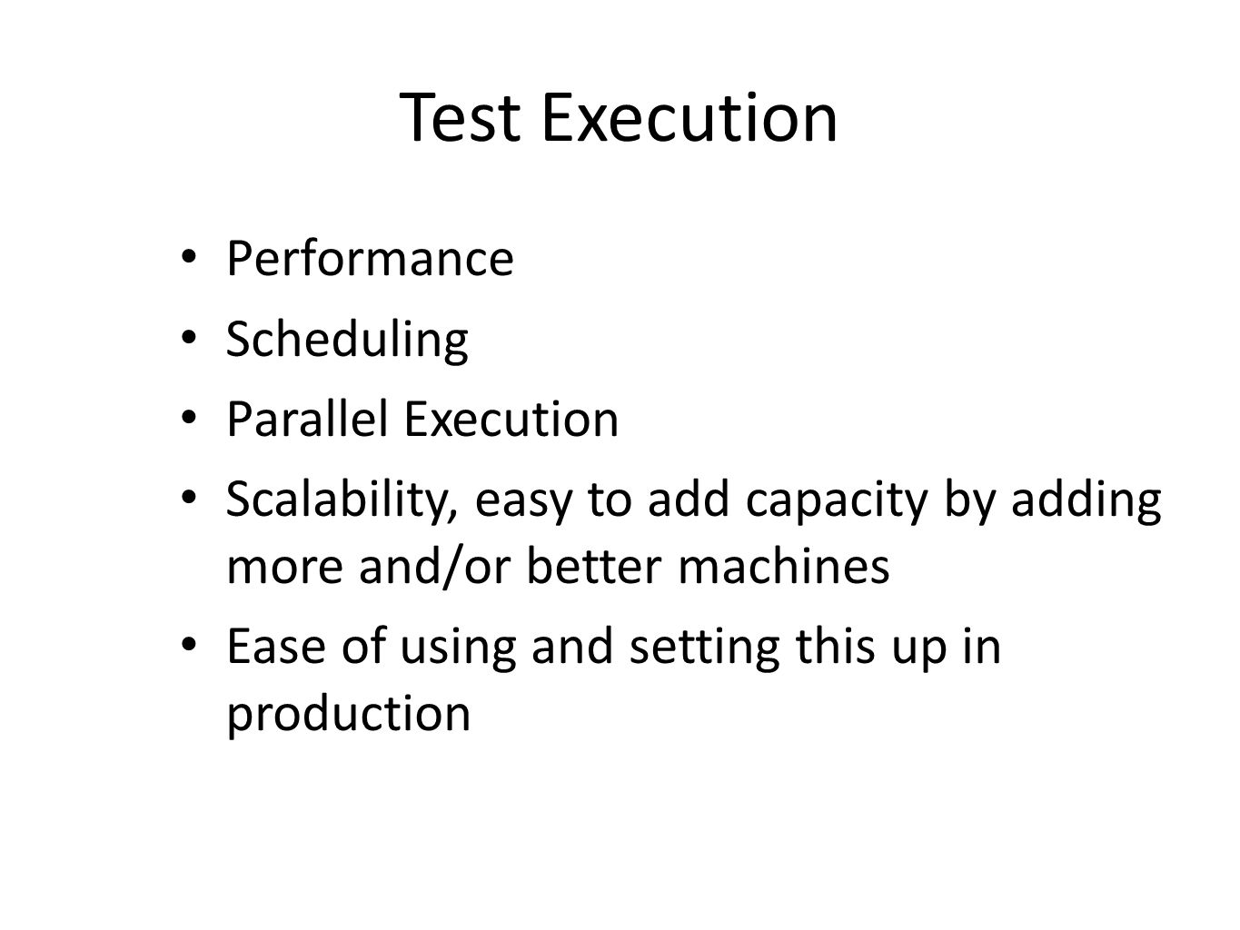 Test Execution Performance Scheduling Parallel Execution Scalability, easy to add capacity by adding more and/or better machines Ease of using and set