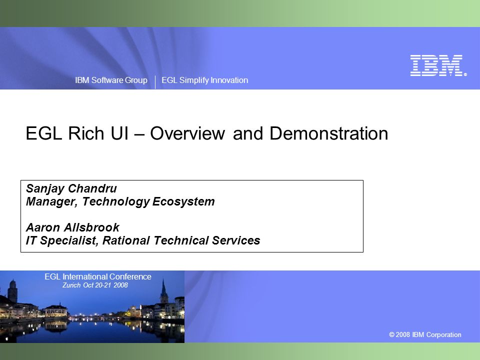 ® © 2008 IBM Corporation IBM Software Group EGL Simplify Innovation EGL International Conference Zurich Oct 20-21 2008 EGL Rich UI – Overview and Demonstration Sanjay Chandru Manager, Technology Ecosystem Aaron Allsbrook IT Specialist, Rational Technical Services