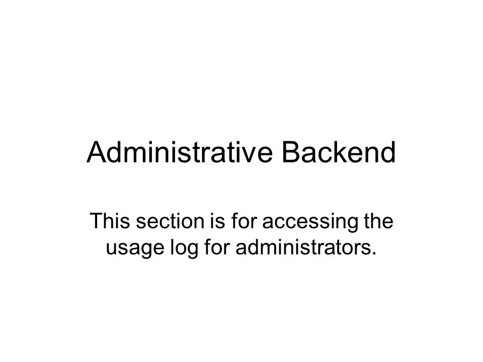 Administrative Backend This section is for accessing the usage log for administrators.