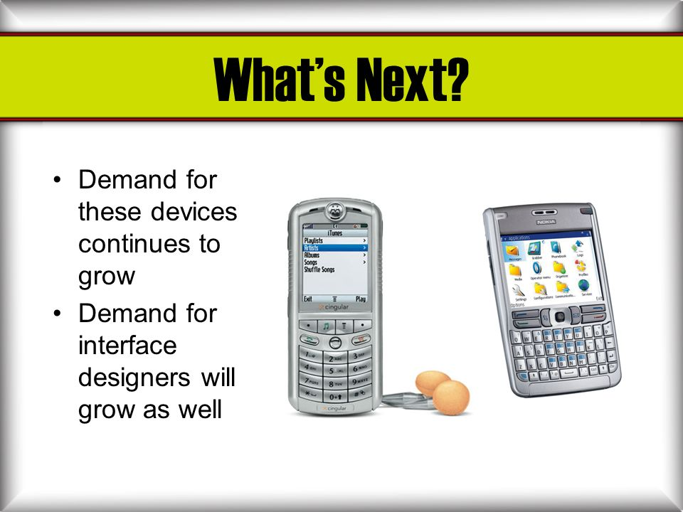 Whats Next? Demand for these devices continues to grow Demand for interface designers will grow as well