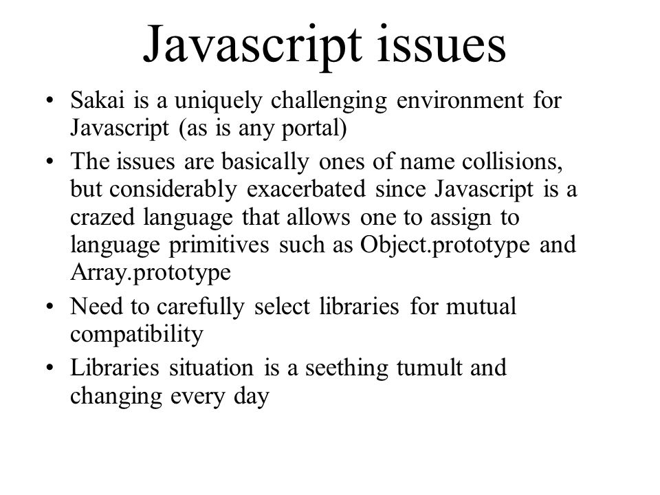 Javascript issues Sakai is a uniquely challenging environment for Javascript (as is any portal) The issues are basically ones of name collisions, but