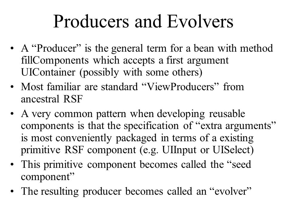 Producers and Evolvers A Producer is the general term for a bean with method fillComponents which accepts a first argument UIContainer (possibly with