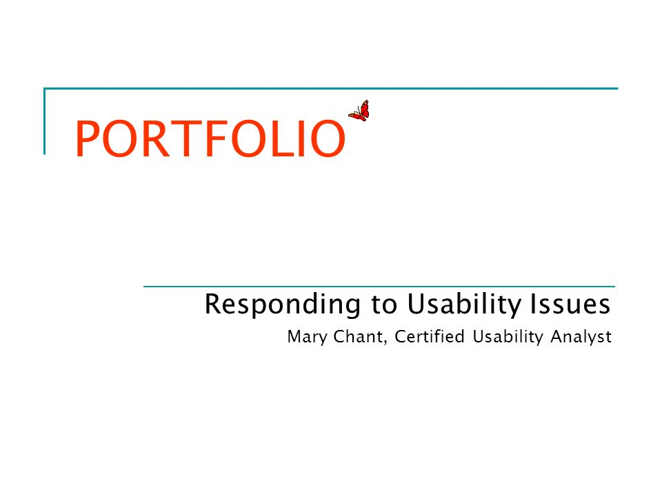 PORTFOLIO Responding to Usability Issues Mary Chant, Certified Usability Analyst