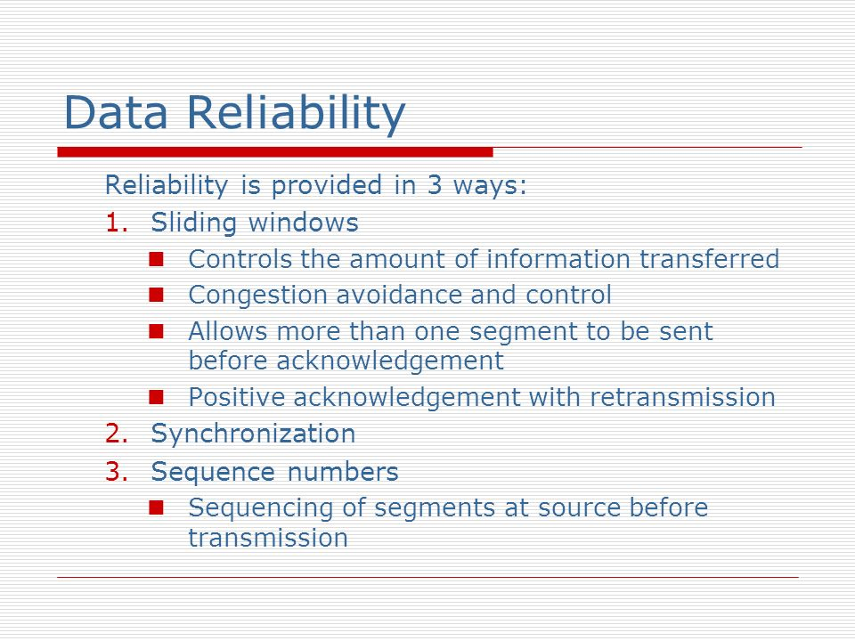 Data Reliability Reliability is provided in 3 ways: 1.Sliding windows Controls the amount of information transferred Congestion avoidance and control