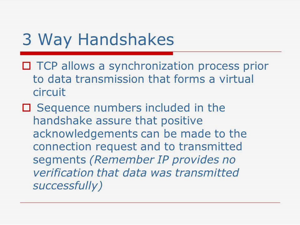 3 Way Handshakes TCP allows a synchronization process prior to data transmission that forms a virtual circuit Sequence numbers included in the handsha
