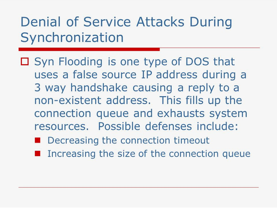 Denial of Service Attacks During Synchronization Syn Flooding is one type of DOS that uses a false source IP address during a 3 way handshake causing