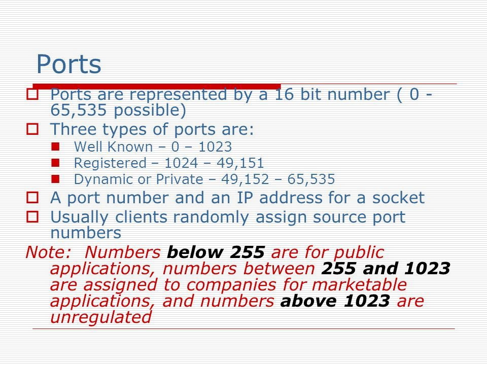 Ports Ports are represented by a 16 bit number ( 0 - 65,535 possible) Three types of ports are: Well Known – 0 – 1023 Registered – 1024 – 49,151 Dynam