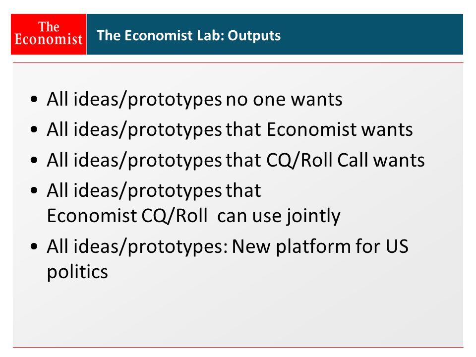 The Economist Lab: Outputs All ideas/prototypes no one wants All ideas/prototypes that Economist wants All ideas/prototypes that CQ/Roll Call wants All ideas/prototypes that Economist CQ/Roll can use jointly All ideas/prototypes: New platform for US politics
