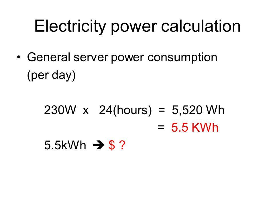 Electricity power calculation General server power consumption (per day) 230W x 24(hours) = 5,520 Wh = 5.5 KWh 5.5kWh $ ?