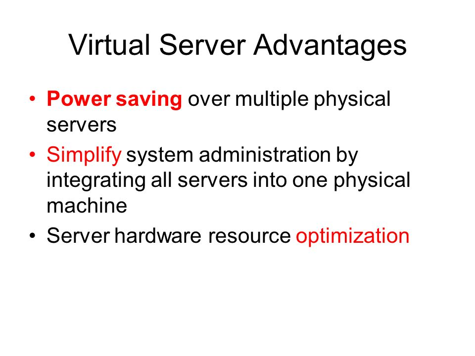 Virtual Server Advantages Power saving over multiple physical servers Simplify system administration by integrating all servers into one physical mach