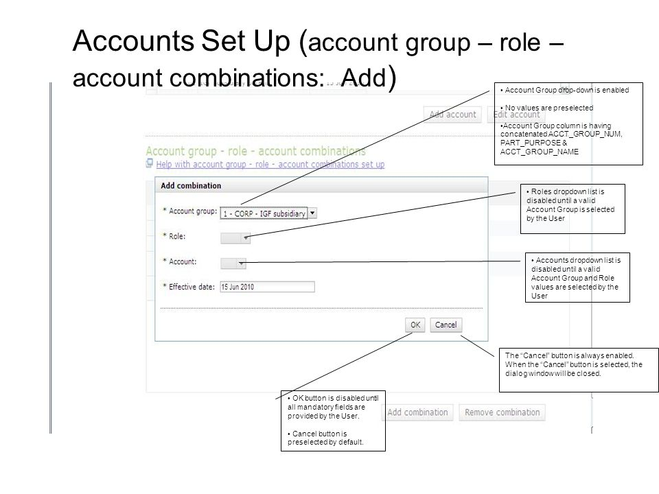 Account Group drop-down is enabled No values are preselected Account Group column is having concatenated ACCT_GROUP_NUM, PART_PURPOSE & ACCT_GROUP_NAME Roles dropdown list is disabled until a valid Account Group is selected by the User Accounts dropdown list is disabled until a valid Account Group and Role values are selected by the User OK button is disabled until all mandatory fields are provided by the User.