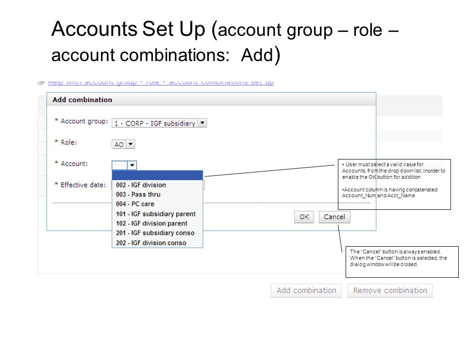 User must select a valid value for Accounts, from the drop down list, inorder to enable the OK button for addition Account column is having concatenated Account_Num and Acct_Name Accounts Set Up ( account group – role – account combinations: Add ) The Cancel button is always enabled.