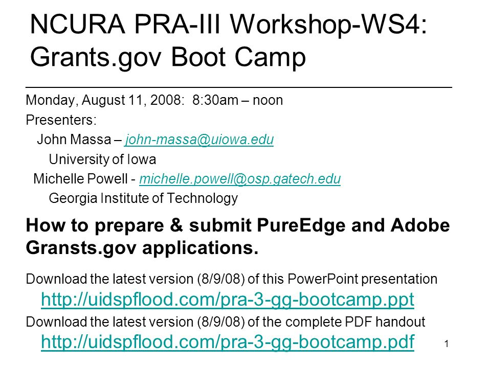 1 NCURA PRA-III Workshop-WS4: Grants.gov Boot Camp ________________________________________________________ Monday, August 11, 2008: 8:30am – noon Presenters: John Massa – john-massa@uiowa.edujohn-massa@uiowa.edu University of Iowa Michelle Powell - michelle.powell@osp.gatech.edumichelle.powell@osp.gatech.edu Georgia Institute of Technology How to prepare & submit PureEdge and Adobe Gransts.gov applications.