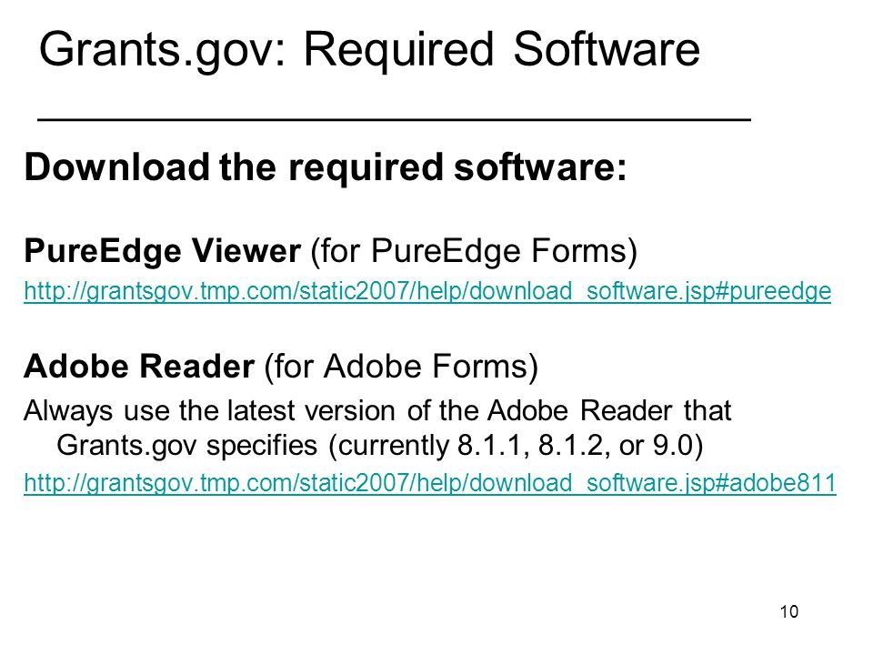 10 Grants.gov: Required Software _________________________________ Download the required software: PureEdge Viewer (for PureEdge Forms) http://grantsgov.tmp.com/static2007/help/download_software.jsp#pureedge Adobe Reader (for Adobe Forms) Always use the latest version of the Adobe Reader that Grants.gov specifies (currently 8.1.1, 8.1.2, or 9.0) http://grantsgov.tmp.com/static2007/help/download_software.jsp#adobe811