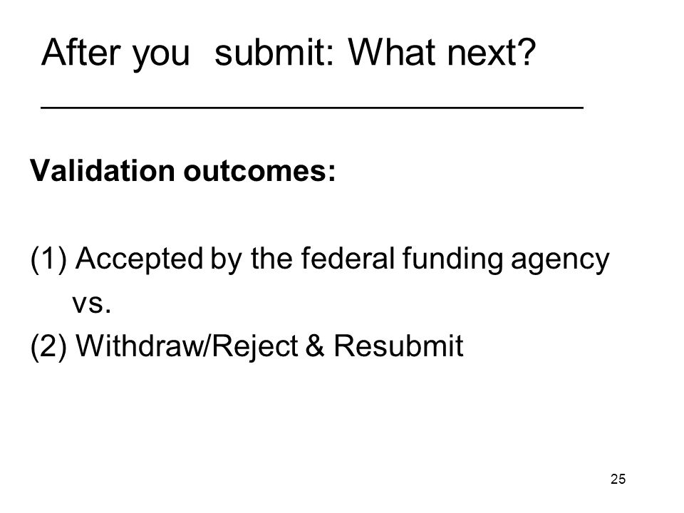 25 After you submit: What next? ________________________________ Validation outcomes: (1) Accepted by the federal funding agency vs. (2) Withdraw/Reje