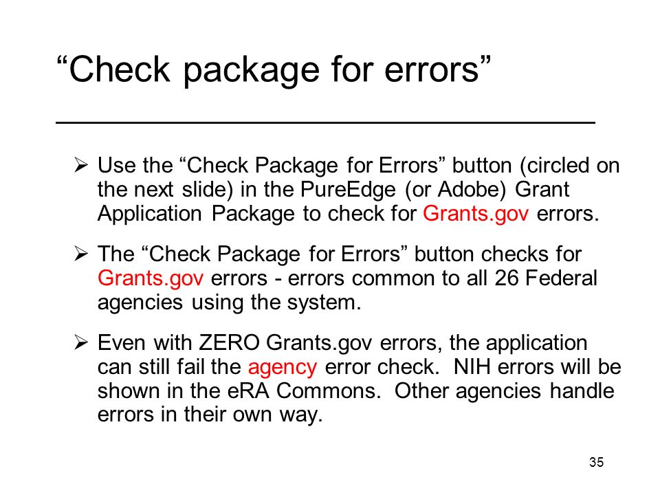 35 Check package for errors _________________________________ Use the Check Package for Errors button (circled on the next slide) in the PureEdge (or Adobe) Grant Application Package to check for Grants.gov errors.