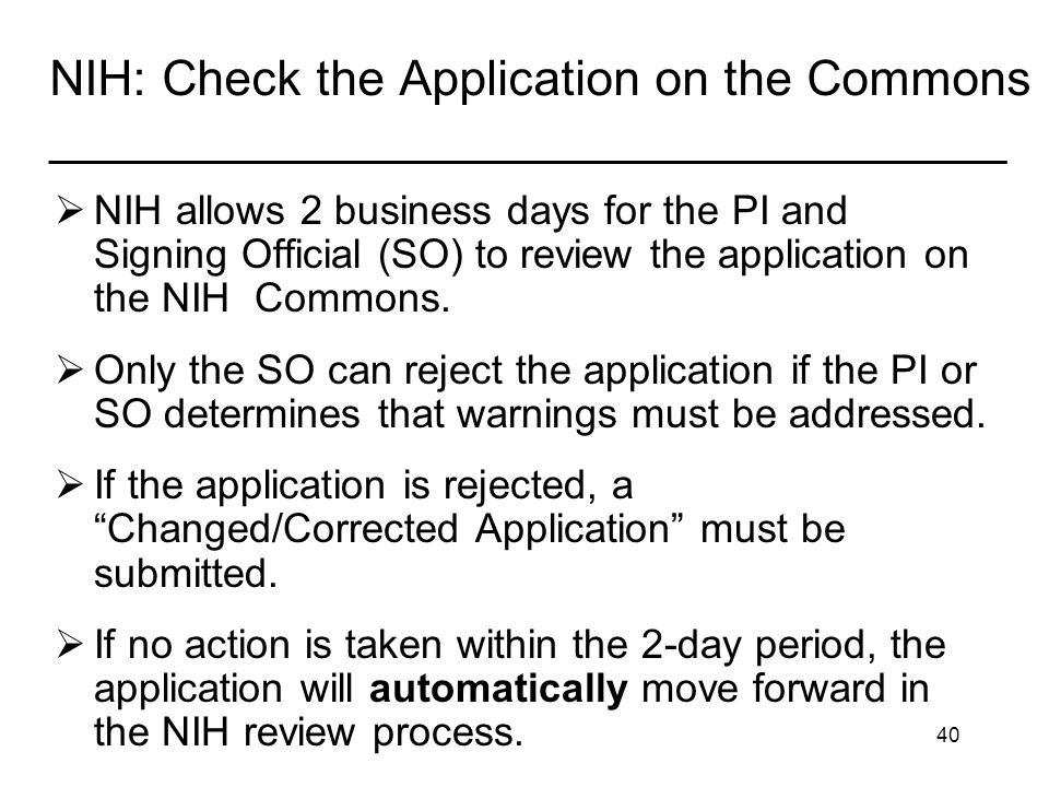 40 NIH: Check the Application on the Commons ___________________________________ NIH allows 2 business days for the PI and Signing Official (SO) to review the application on the NIH Commons.