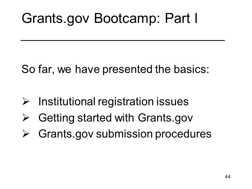 44 Grants.gov Bootcamp: Part I _____________________________ So far, we have presented the basics: Institutional registration issues Getting started w