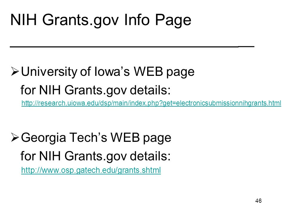 46 NIH Grants.gov Info Page __________________________ __ University of Iowas WEB page for NIH Grants.gov details: http://research.uiowa.edu/dsp/main/index.php?get=electronicsubmissionnihgrants.html Georgia Techs WEB page for NIH Grants.gov details: http://www.osp.gatech.edu/grants.shtml