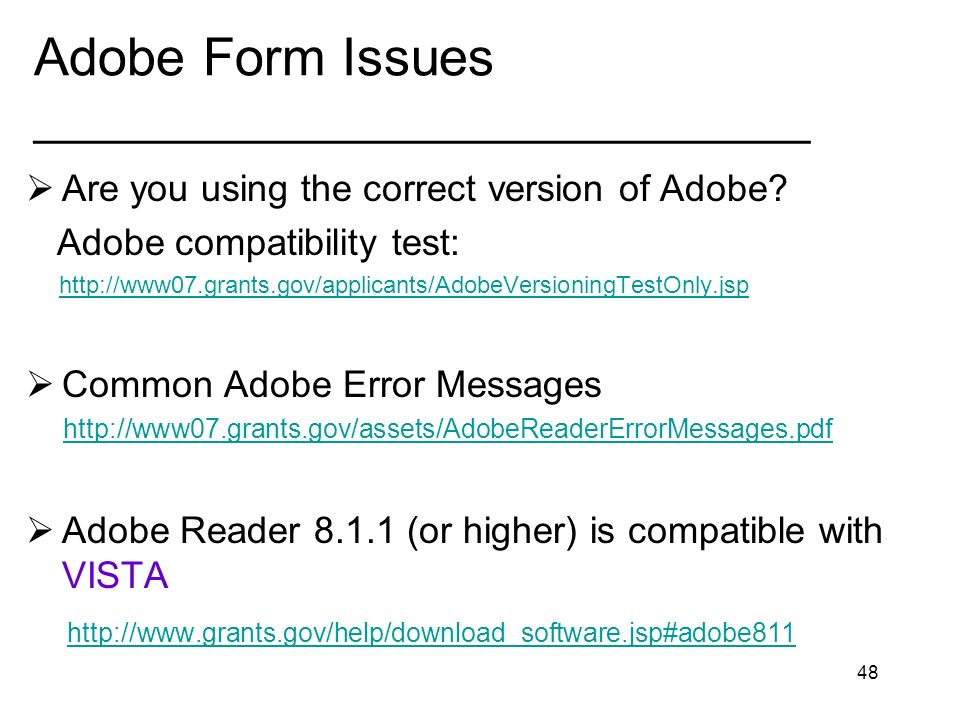 48 Adobe Form Issues _____________________________ Are you using the correct version of Adobe? Adobe compatibility test: http://www07.grants.gov/appli