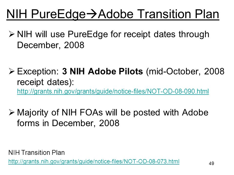 49 NIH PureEdge Adobe Transition Plan NIH will use PureEdge for receipt dates through December, 2008 Exception: 3 NIH Adobe Pilots (mid-October, 2008 receipt dates): http://grants.nih.gov/grants/guide/notice-files/NOT-OD-08-090.html http://grants.nih.gov/grants/guide/notice-files/NOT-OD-08-090.html Majority of NIH FOAs will be posted with Adobe forms in December, 2008 NIH Transition Plan http://grants.nih.gov/grants/guide/notice-files/NOT-OD-08-073.html