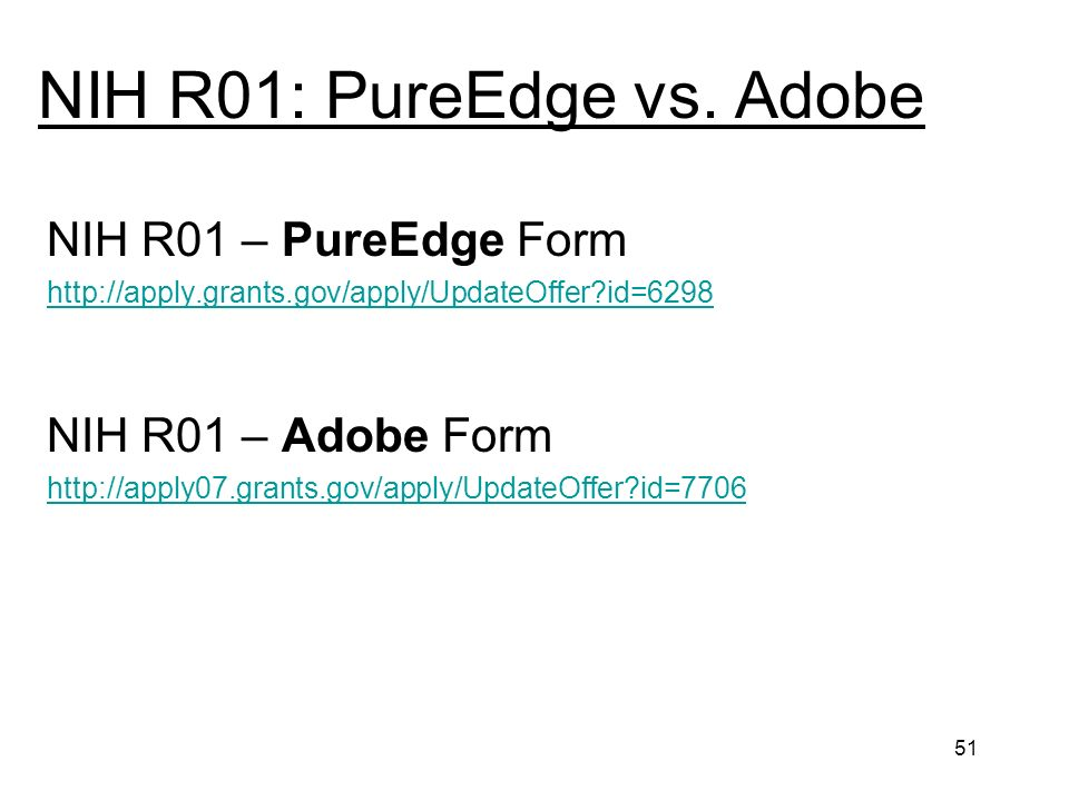 51 NIH R01: PureEdge vs. Adobe NIH R01 – PureEdge Form http://apply.grants.gov/apply/UpdateOffer?id=6298 NIH R01 – Adobe Form http://apply07.grants.go