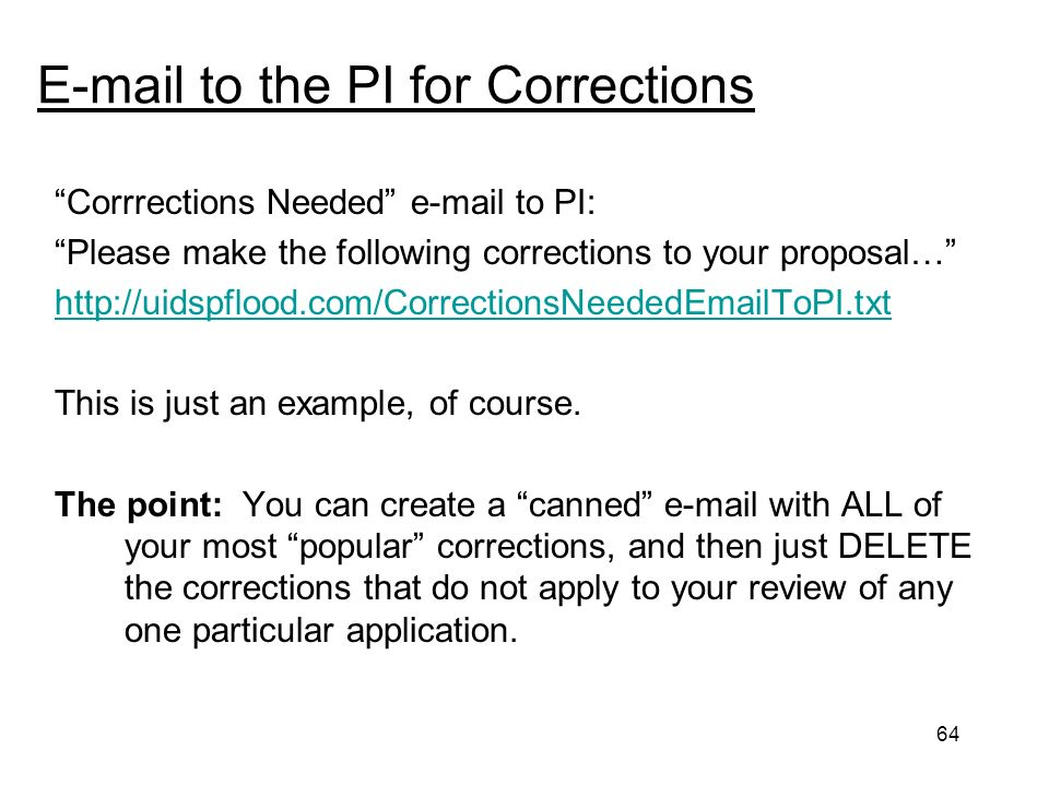 64 E-mail to the PI for Corrections Corrrections Needed e-mail to PI: Please make the following corrections to your proposal… http://uidspflood.com/CorrectionsNeededEmailToPI.txt This is just an example, of course.