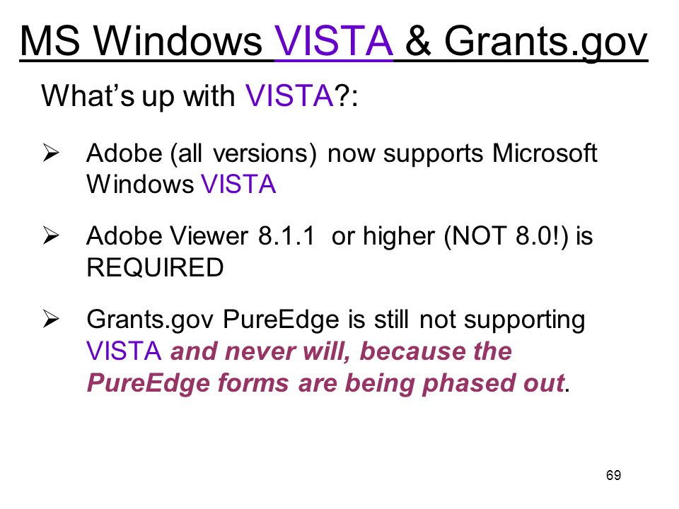 69 MS Windows VISTA & Grants.gov Whats up with VISTA?: Adobe (all versions) now supports Microsoft Windows VISTA Adobe Viewer 8.1.1 or higher (NOT 8.0!) is REQUIRED Grants.gov PureEdge is still not supporting VISTA and never will, because the PureEdge forms are being phased out.