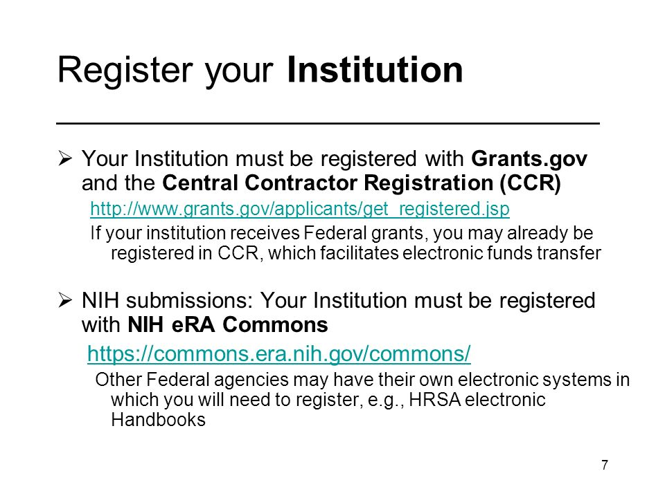 7 Register your Institution _________________________________ Your Institution must be registered with Grants.gov and the Central Contractor Registration (CCR) http://www.grants.gov/applicants/get_registered.jsp If your institution receives Federal grants, you may already be registered in CCR, which facilitates electronic funds transfer NIH submissions: Your Institution must be registered with NIH eRA Commons https://commons.era.nih.gov/commons/ Other Federal agencies may have their own electronic systems in which you will need to register, e.g., HRSA electronic Handbooks