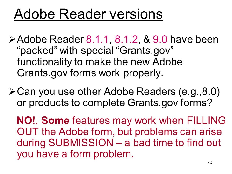 70 Adobe Reader versions Adobe Reader 8.1.1, 8.1.2, & 9.0 have been packed with special Grants.gov functionality to make the new Adobe Grants.gov forms work properly.