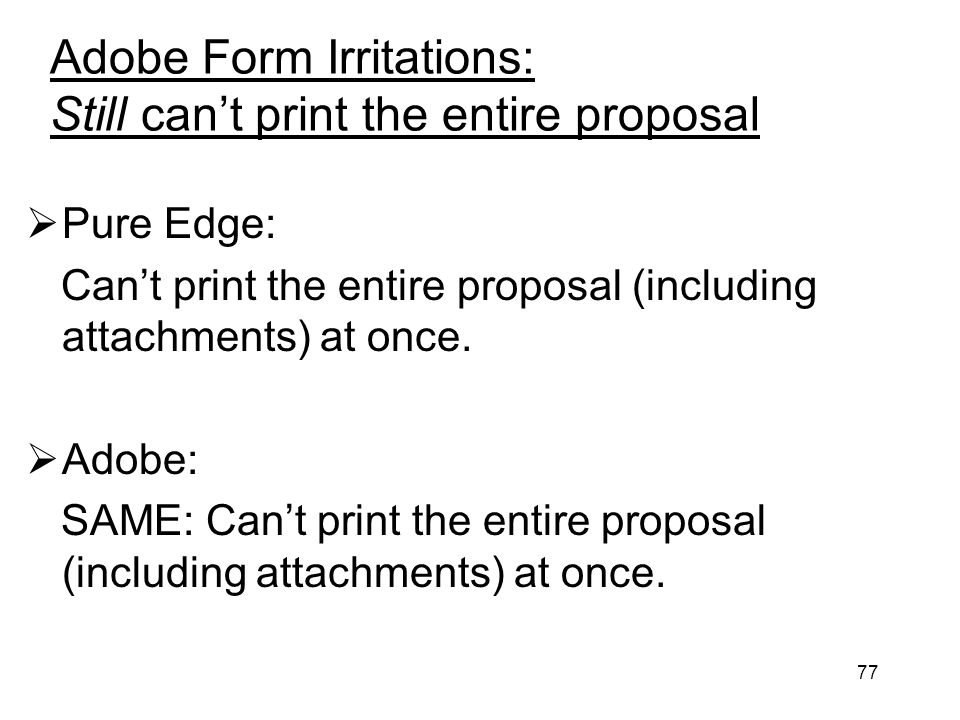 77 Adobe Form Irritations: Still cant print the entire proposal Pure Edge: Cant print the entire proposal (including attachments) at once. Adobe: SAME