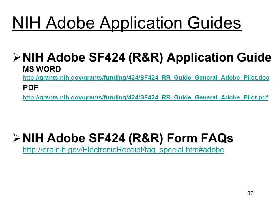 82 NIH Adobe Application Guides NIH Adobe SF424 (R&R) Application Guide MS WORD http://grants.nih.gov/grants/funding/424/SF424_RR_Guide_General_Adobe_Pilot.doc http://grants.nih.gov/grants/funding/424/SF424_RR_Guide_General_Adobe_Pilot.doc PDF http://grants.nih.gov/grants/funding/424/SF424_RR_Guide_General_Adobe_Pilot.pdf NIH Adobe SF424 (R&R) Form FAQs http://era.nih.gov/ElectronicReceipt/faq_special.htm#adobe http://era.nih.gov/ElectronicReceipt/faq_special.htm#adobe