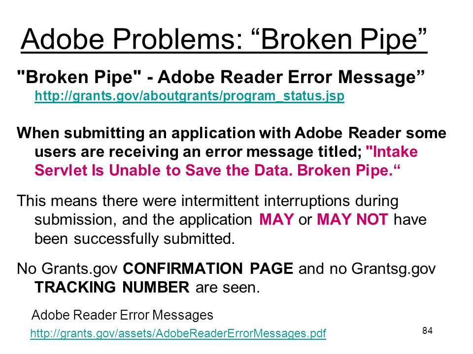 84 Adobe Problems: Broken Pipe Broken Pipe - Adobe Reader Error Message http://grants.gov/aboutgrants/program_status.jsp http://grants.gov/aboutgrants/program_status.jsp When submitting an application with Adobe Reader some users are receiving an error message titled; Intake Servlet Is Unable to Save the Data.